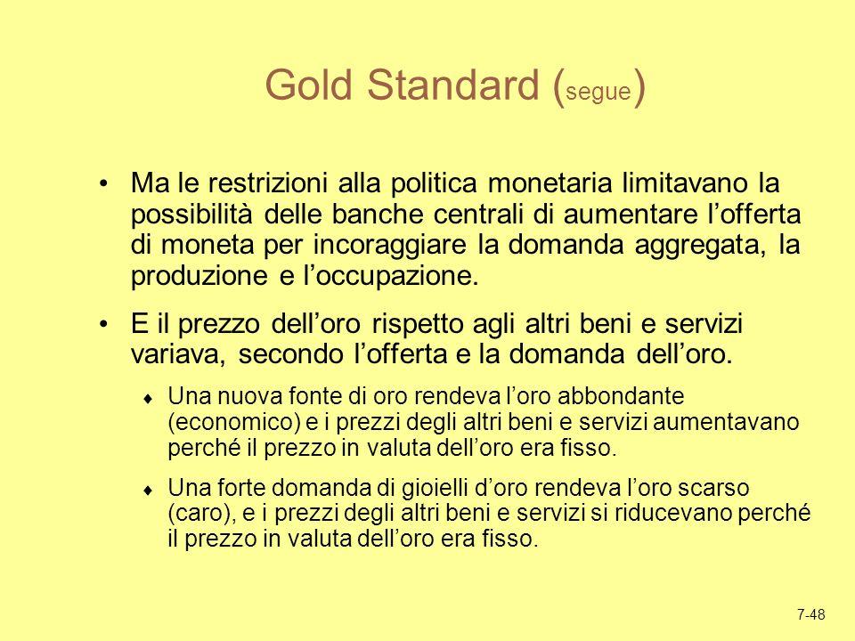 7-48 Gold Standard ( segue ) Ma le restrizioni alla politica monetaria limitavano la possibilità delle banche centrali di aumentare lofferta di moneta
