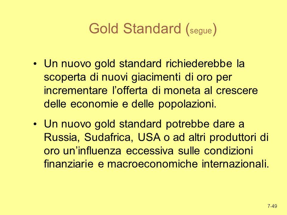 7-49 Gold Standard ( segue ) Un nuovo gold standard richiederebbe la scoperta di nuovi giacimenti di oro per incrementare lofferta di moneta al cresce