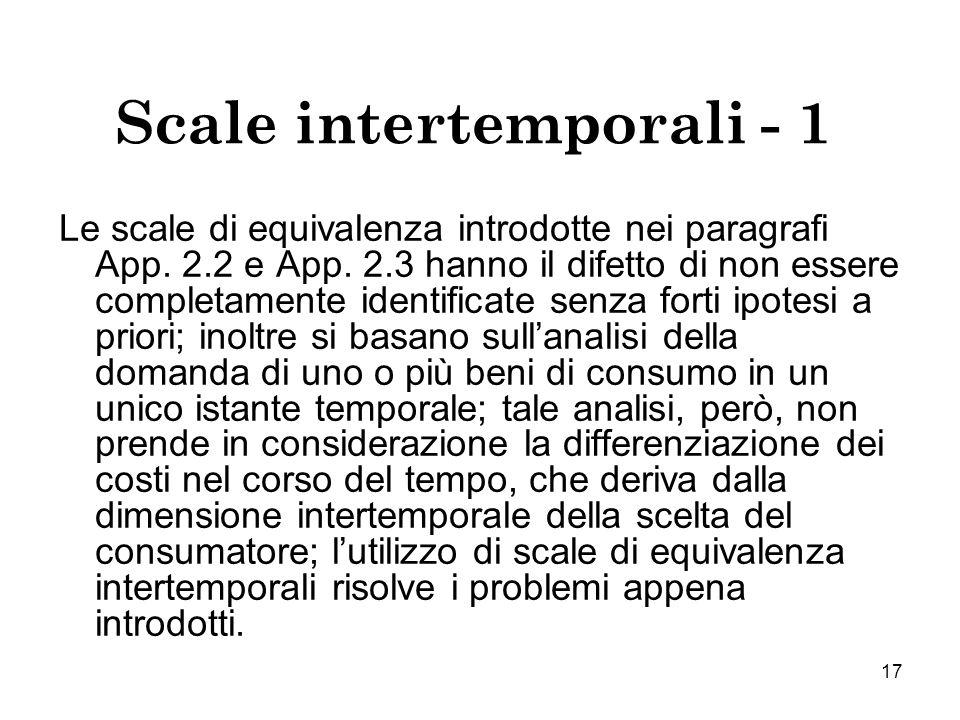 17 Scale intertemporali - 1 Le scale di equivalenza introdotte nei paragrafi App. 2.2 e App. 2.3 hanno il difetto di non essere completamente identifi
