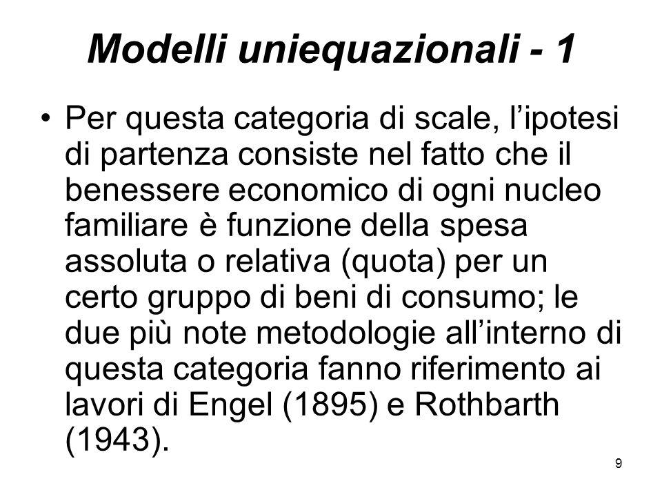 9 Modelli uniequazionali - 1 Per questa categoria di scale, lipotesi di partenza consiste nel fatto che il benessere economico di ogni nucleo familiare è funzione della spesa assoluta o relativa (quota) per un certo gruppo di beni di consumo; le due più note metodologie allinterno di questa categoria fanno riferimento ai lavori di Engel (1895) e Rothbarth (1943).