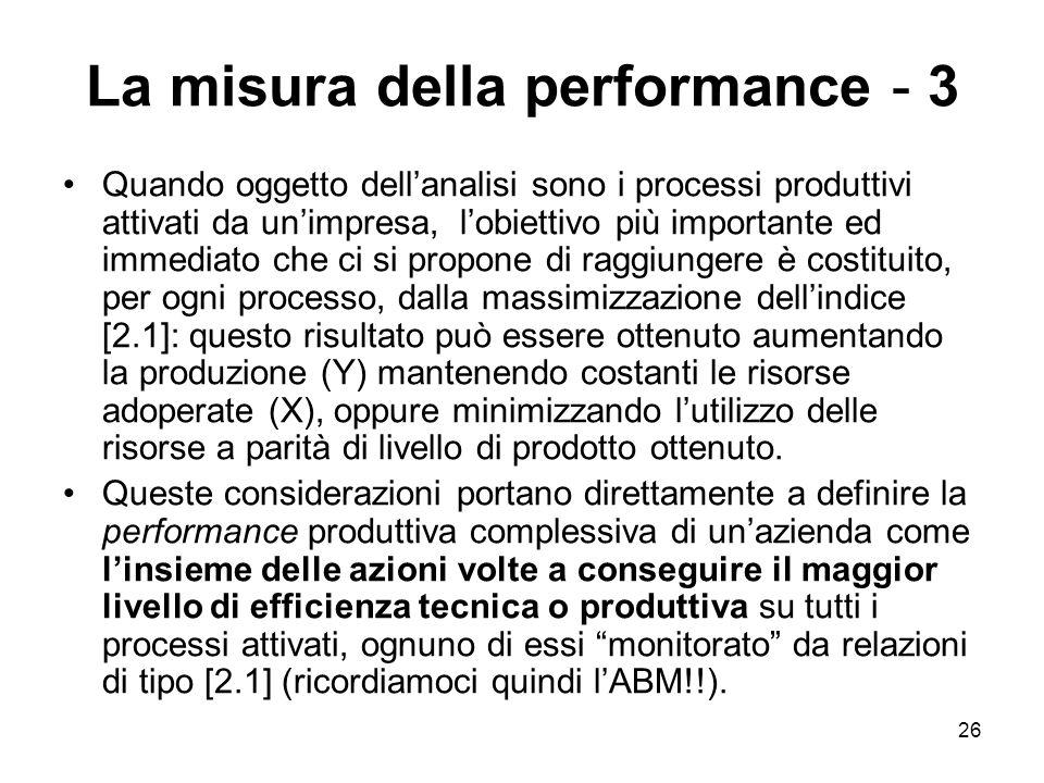 26 La misura della performance - 3 Quando oggetto dellanalisi sono i processi produttivi attivati da unimpresa, lobiettivo più importante ed immediato