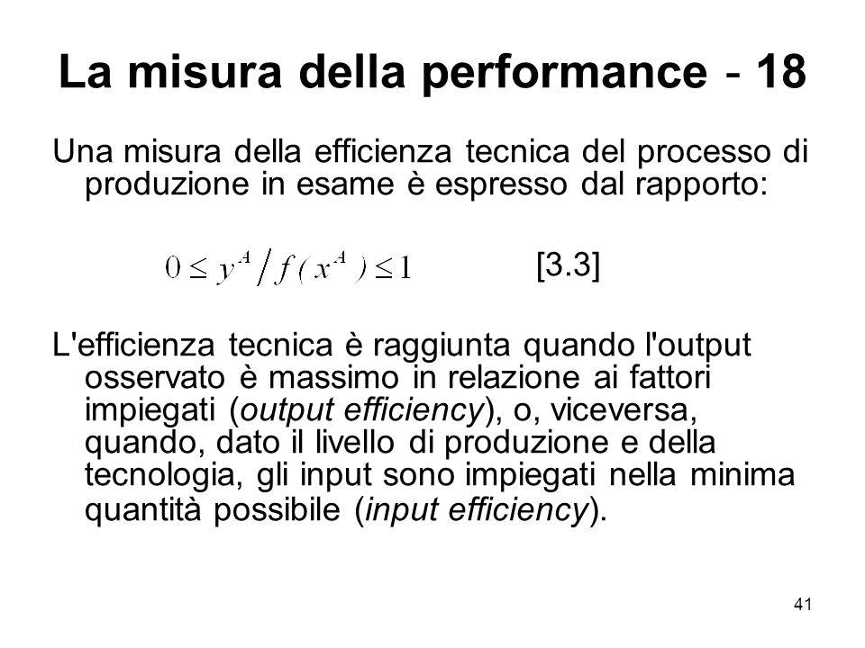 41 La misura della performance - 18 Una misura della efficienza tecnica del processo di produzione in esame è espresso dal rapporto: [3.3] L'efficienz