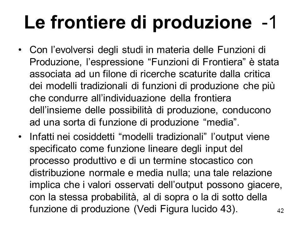 42 Le frontiere di produzione -1 Con levolversi degli studi in materia delle Funzioni di Produzione, lespressione Funzioni di Frontiera è stata associ