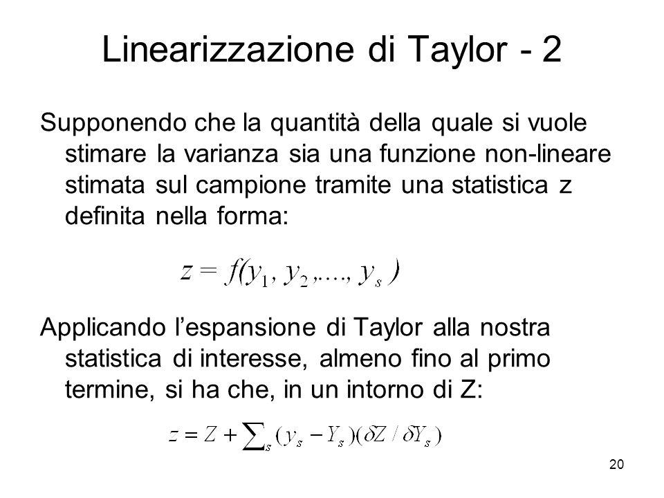 20 Linearizzazione di Taylor - 2 Supponendo che la quantità della quale si vuole stimare la varianza sia una funzione non-lineare stimata sul campione