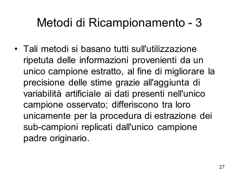 27 Metodi di Ricampionamento - 3 Tali metodi si basano tutti sull'utilizzazione ripetuta delle informazioni provenienti da un unico campione estratto,