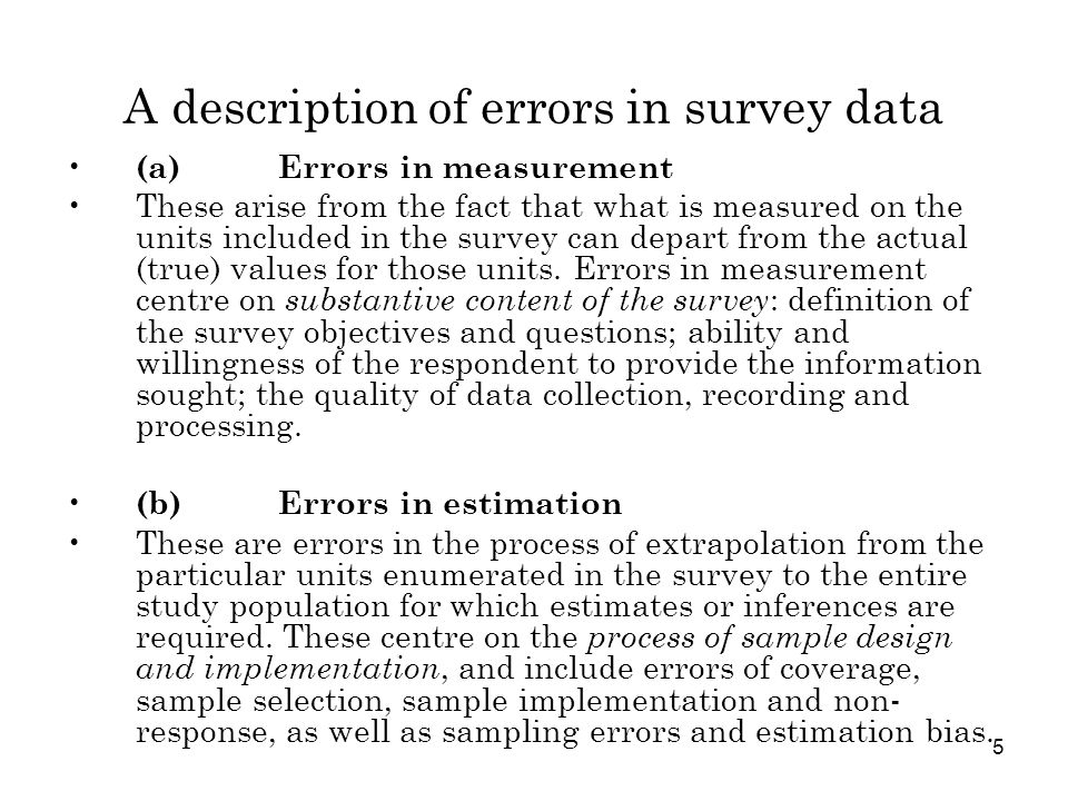 6 Errors in measurement 1Conceptual errors errors in basic concepts, definitions, and classifications errors in putting them into practice (questionnaire design, survey manuals, training and supervision of interviewers and other survey workers) 2Response (or data collection) errors response bias simple response variance correlated response variance 3Processing errors recording, data entry and coding errors editing errors errors in constructing target variables other programming errors