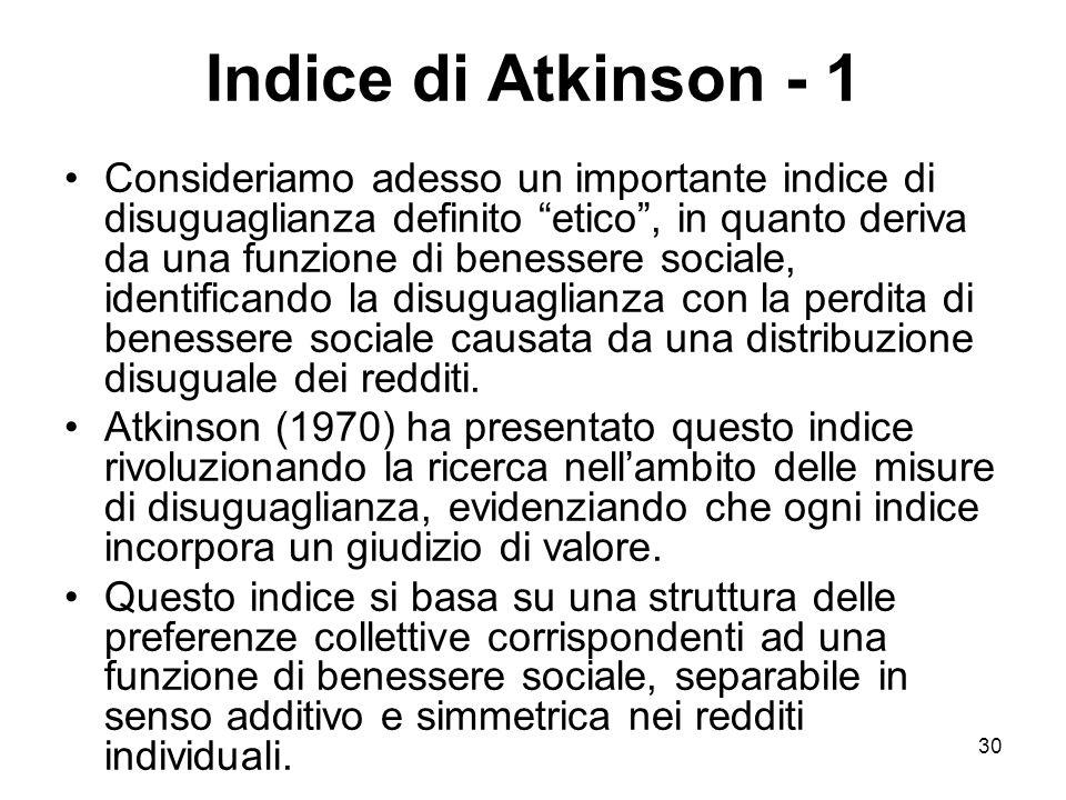30 Indice di Atkinson - 1 Consideriamo adesso un importante indice di disuguaglianza definito etico, in quanto deriva da una funzione di benessere soc