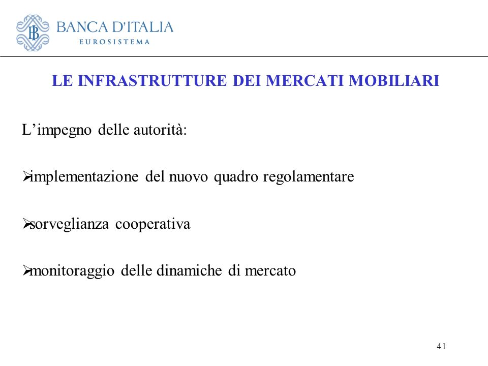 41 LE INFRASTRUTTURE DEI MERCATI MOBILIARI Limpegno delle autorità: implementazione del nuovo quadro regolamentare sorveglianza cooperativa monitoragg