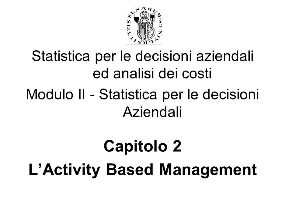 Statistica per le decisioni aziendali ed analisi dei costi Modulo II - Statistica per le decisioni Aziendali Capitolo 2 LActivity Based Management