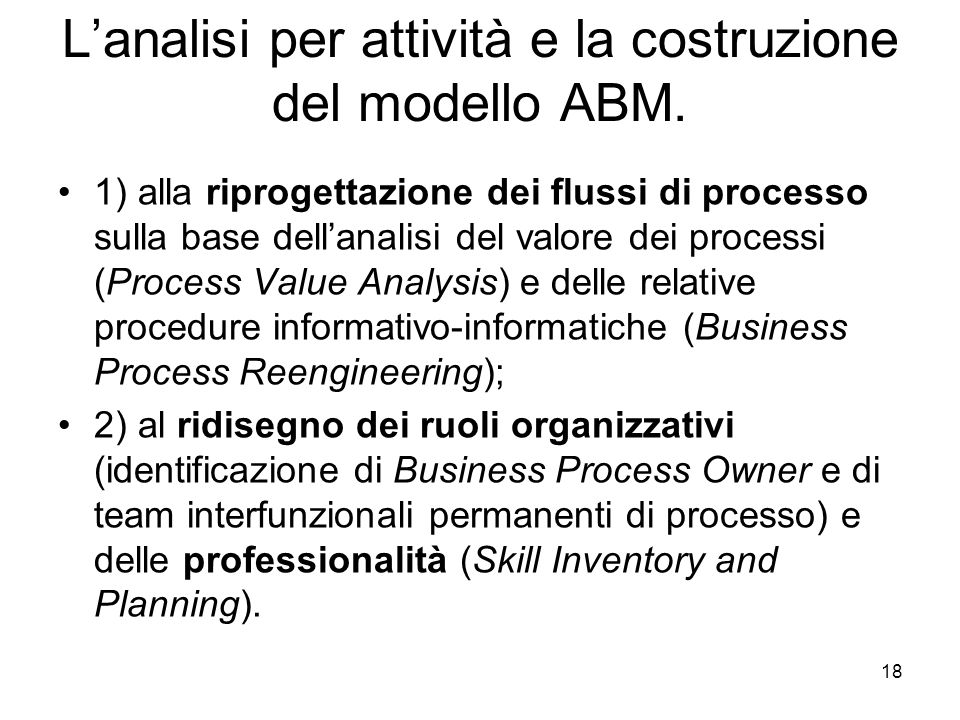 18 Lanalisi per attività e la costruzione del modello ABM. 1) alla riprogettazione dei flussi di processo sulla base dellanalisi del valore dei proces