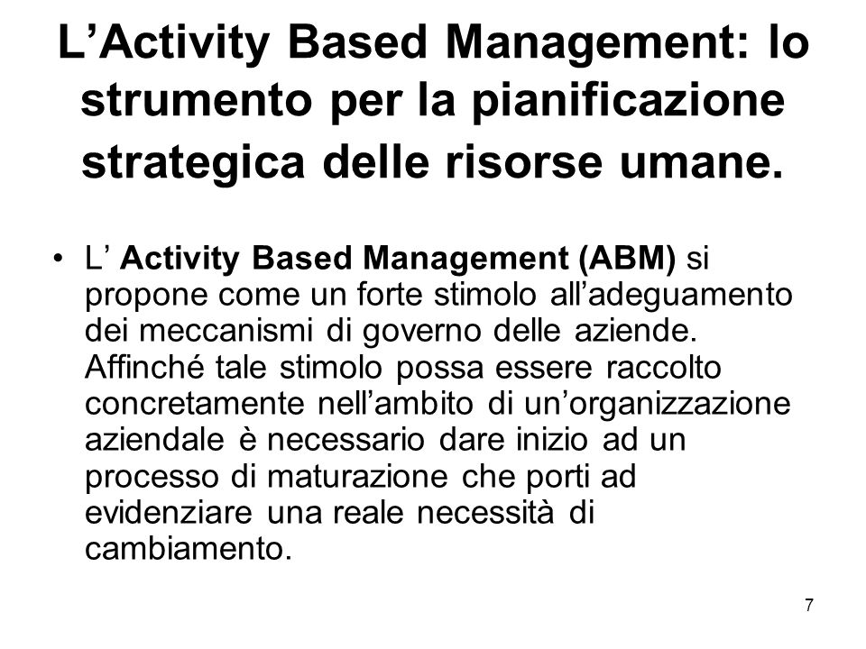 7 LActivity Based Management: lo strumento per la pianificazione strategica delle risorse umane. L Activity Based Management (ABM) si propone come un