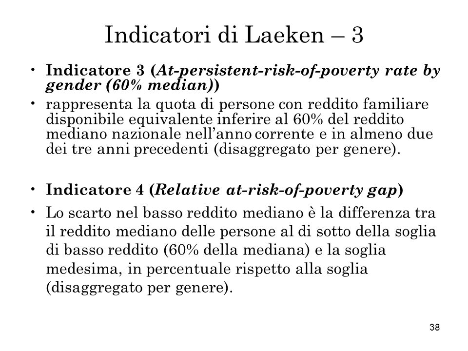 38 Indicatori di Laeken – 3 Indicatore 3 ( At-persistent-risk-of-poverty rate by gender (60% median) ) rappresenta la quota di persone con reddito fam