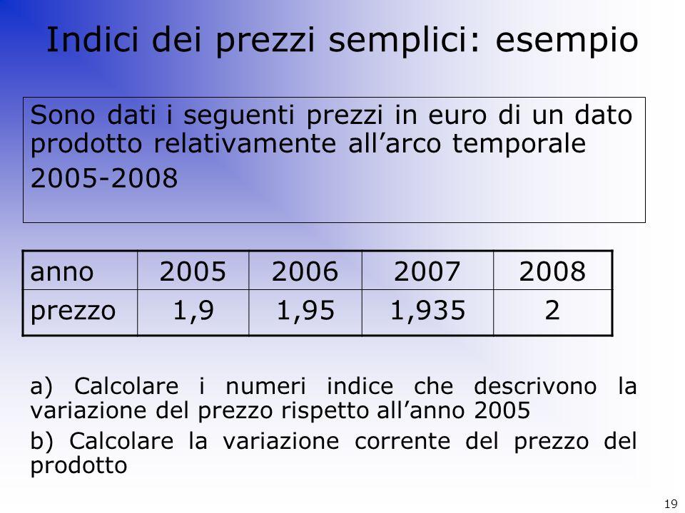 Indici dei prezzi semplici: esempio Sono dati i seguenti prezzi in euro di un dato prodotto relativamente allarco temporale 2005-2008 a) Calcolare i n