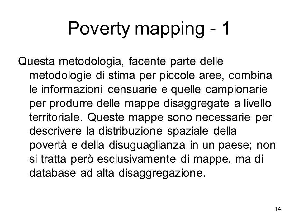 14 Poverty mapping - 1 Questa metodologia, facente parte delle metodologie di stima per piccole aree, combina le informazioni censuarie e quelle campi
