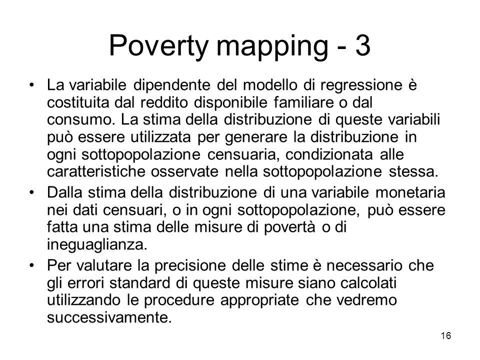 16 Poverty mapping - 3 La variabile dipendente del modello di regressione è costituita dal reddito disponibile familiare o dal consumo. La stima della