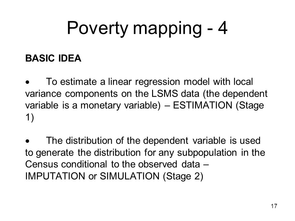 17 BASIC IDEA To estimate a linear regression model with local variance components on the LSMS data (the dependent variable is a monetary variable) – ESTIMATION (Stage 1) The distribution of the dependent variable is used to generate the distribution for any subpopulation in the Census conditional to the observed data – IMPUTATION or SIMULATION (Stage 2) Poverty mapping - 4