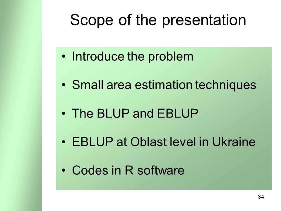 34 Scope of the presentation Introduce the problem Small area estimation techniques The BLUP and EBLUP EBLUP at Oblast level in Ukraine Codes in R software