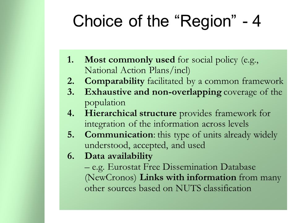 43 Choice of the Region - 4 1.Most commonly used for social policy (e.g., National Action Plans/incl) 2.Comparability facilitated by a common framework 3.Exhaustive and non-overlapping coverage of the population 4.Hierarchical structure provides framework for integration of the information across levels 5.Communication: this type of units already widely understood, accepted, and used 6.Data availability – e.g.