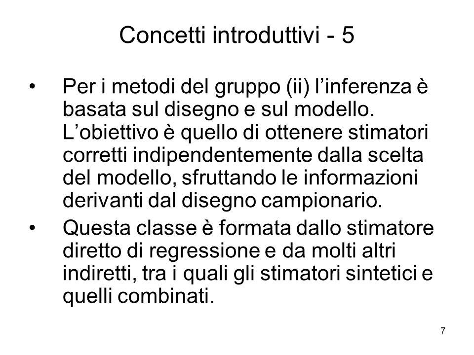 7 Concetti introduttivi - 5 Per i metodi del gruppo (ii) linferenza è basata sul disegno e sul modello. Lobiettivo è quello di ottenere stimatori corr