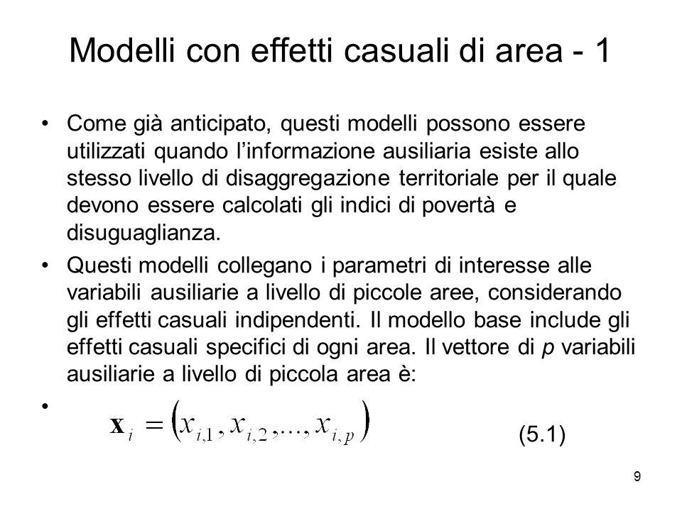 10 Modelli con effetti casuali di area - 2 I parametri di interesse θi (totali, medie, proporzioni, eccetera) possono essere così indicati: (5.2) dove i=1,…,m, zi sono costanti positive note, β è il parametro di regressione del vettore px1, m sono le piccole aree e vi sono variabili casuali indipendenti e identicamente distribuite con media 0 e varianza σv2.
