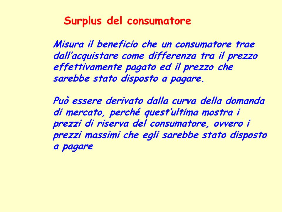 Surplus del consumatore Misura il beneficio che un consumatore trae dallacquistare come differenza tra il prezzo effettivamente pagato ed il prezzo ch