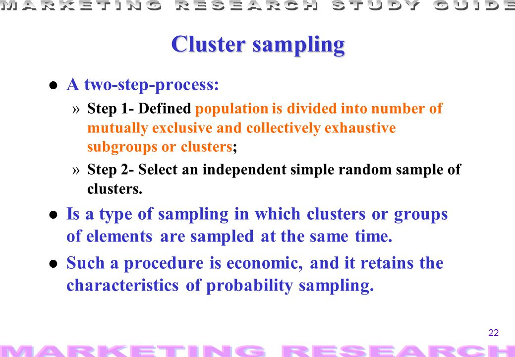 22 Cluster sampling l A two-step-process: »Step 1- Defined population is divided into number of mutually exclusive and collectively exhaustive subgroups or clusters; »Step 2- Select an independent simple random sample of clusters.