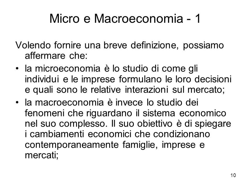 10 Micro e Macroeconomia - 1 Volendo fornire una breve definizione, possiamo affermare che: la microeconomia è lo studio di come gli individui e le im
