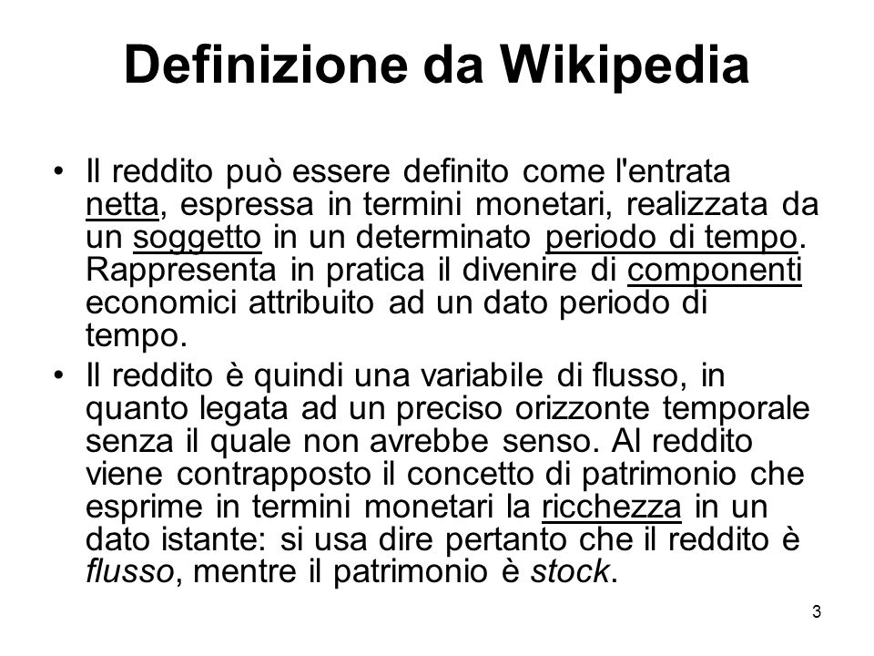 3 Definizione da Wikipedia Il reddito può essere definito come l'entrata netta, espressa in termini monetari, realizzata da un soggetto in un determin