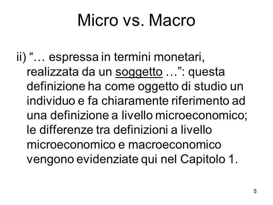 5 Micro vs. Macro ii) … espressa in termini monetari, realizzata da un soggetto …: questa definizione ha come oggetto di studio un individuo e fa chia