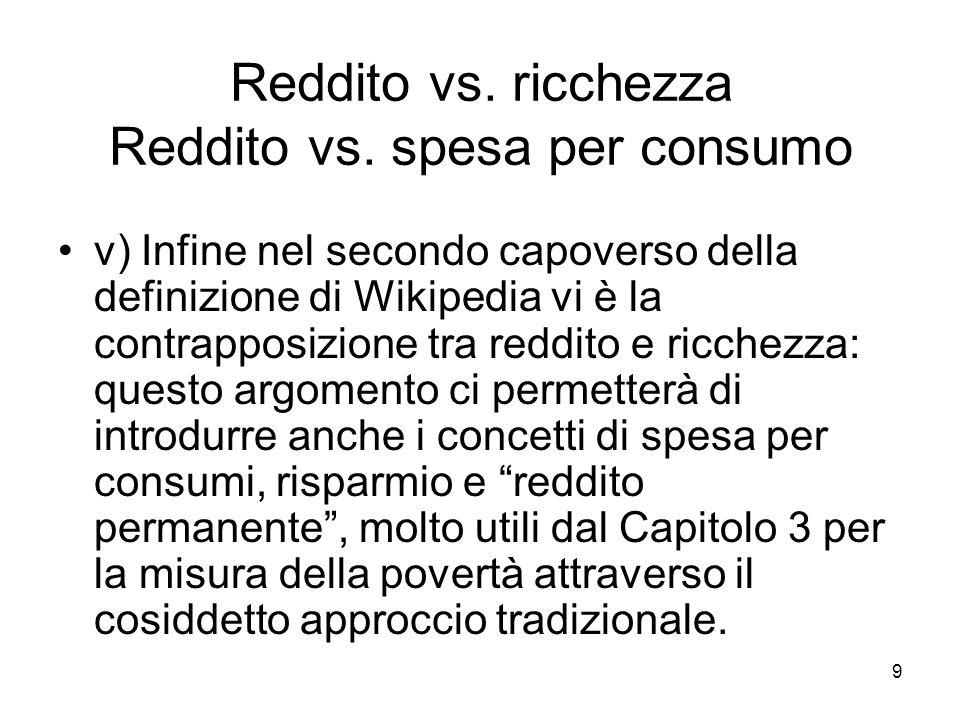 9 Reddito vs. ricchezza Reddito vs. spesa per consumo v) Infine nel secondo capoverso della definizione di Wikipedia vi è la contrapposizione tra redd