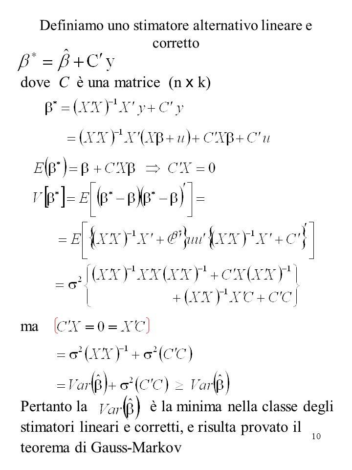 10 Definiamo uno stimatore alternativo lineare e corretto dove C è una matrice (n x k) ma Pertanto la è la minima nella classe degli stimatori lineari