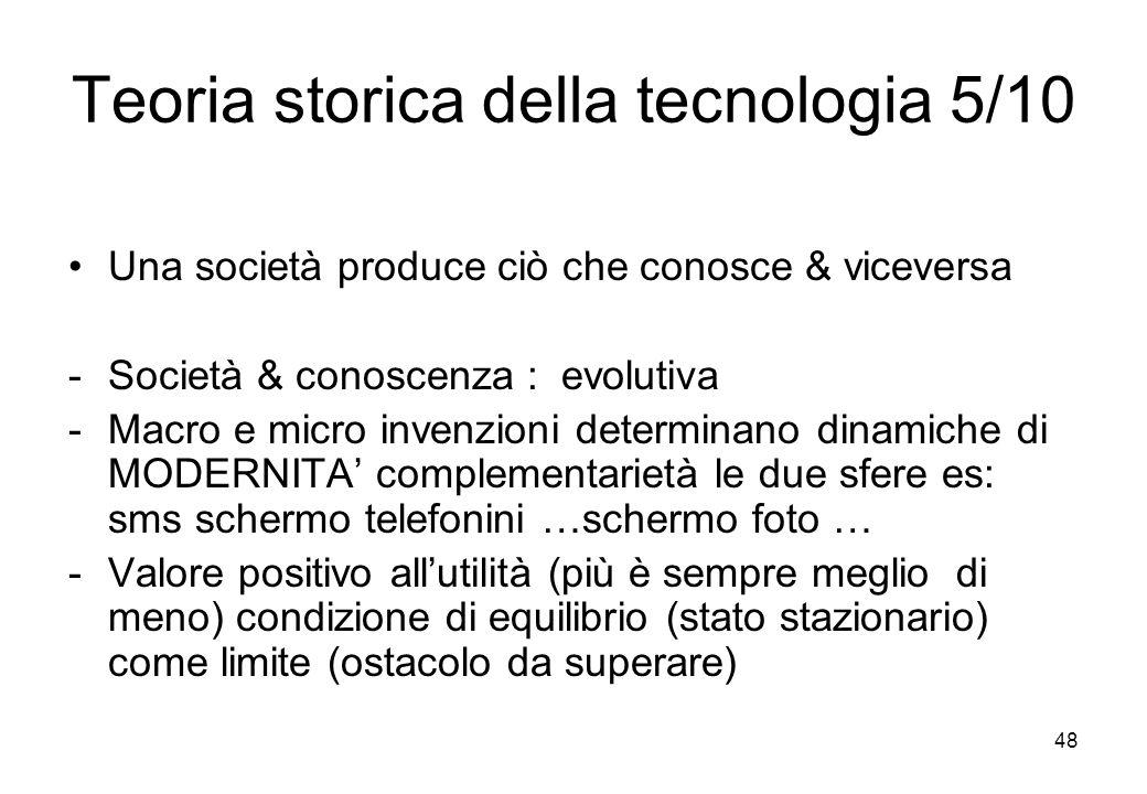 48 Teoria storica della tecnologia 5/10 Una società produce ciò che conosce & viceversa -Società & conoscenza : evolutiva -Macro e micro invenzioni de
