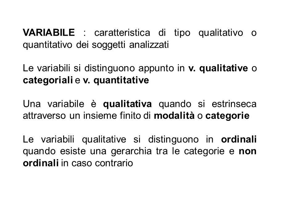 VARIABILE : caratteristica di tipo qualitativo o quantitativo dei soggetti analizzati Le variabili si distinguono appunto in v. qualitative o categori