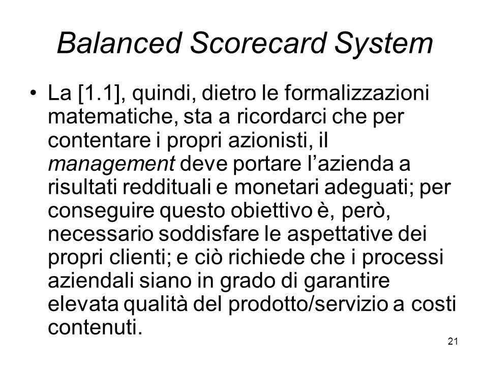 21 Balanced Scorecard System La [1.1], quindi, dietro le formalizzazioni matematiche, sta a ricordarci che per contentare i propri azionisti, il manag