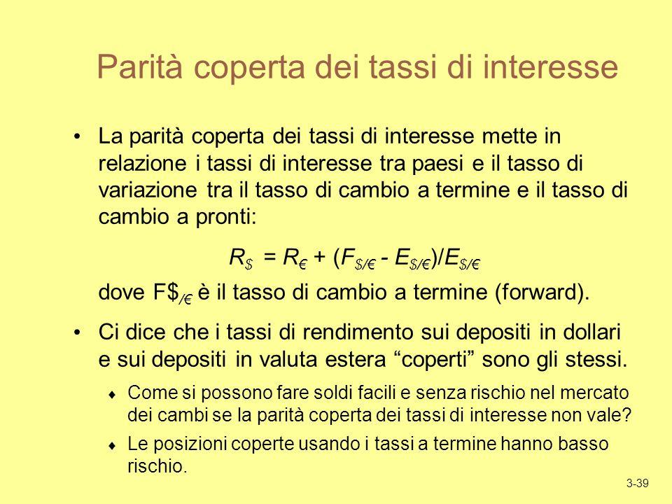 3-39 Parità coperta dei tassi di interesse La parità coperta dei tassi di interesse mette in relazione i tassi di interesse tra paesi e il tasso di variazione tra il tasso di cambio a termine e il tasso di cambio a pronti: R $ = R + (F $/ - E $/ )/E $/ dove F$ / è il tasso di cambio a termine (forward).