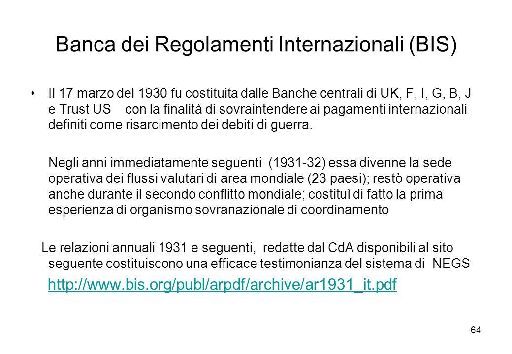 Banca dei Regolamenti Internazionali (BIS) Il 17 marzo del 1930 fu costituita dalle Banche centrali di UK, F, I, G, B, J e Trust US con la finalità di sovraintendere ai pagamenti internazionali definiti come risarcimento dei debiti di guerra.