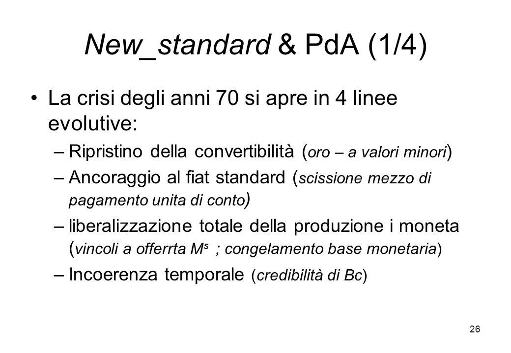 New_standard & PdA (1/4) La crisi degli anni 70 si apre in 4 linee evolutive: –Ripristino della convertibilità ( oro – a valori minori ) –Ancoraggio a