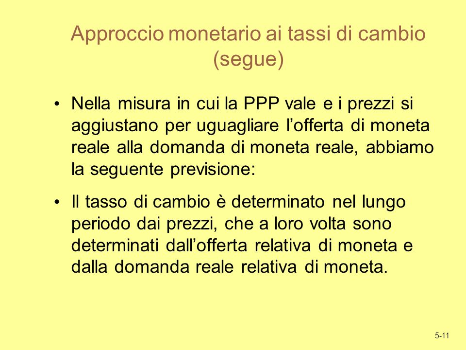 5-11 Approccio monetario ai tassi di cambio (segue) Nella misura in cui la PPP vale e i prezzi si aggiustano per uguagliare lofferta di moneta reale a