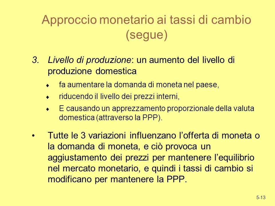 5-13 Approccio monetario ai tassi di cambio (segue) 3.Livello di produzione: un aumento del livello di produzione domestica fa aumentare la domanda di