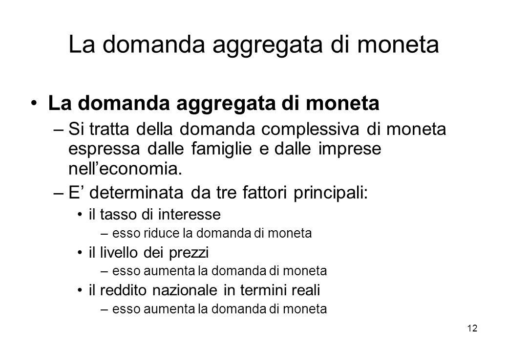La domanda aggregata di moneta –Si tratta della domanda complessiva di moneta espressa dalle famiglie e dalle imprese nelleconomia. –E determinata da