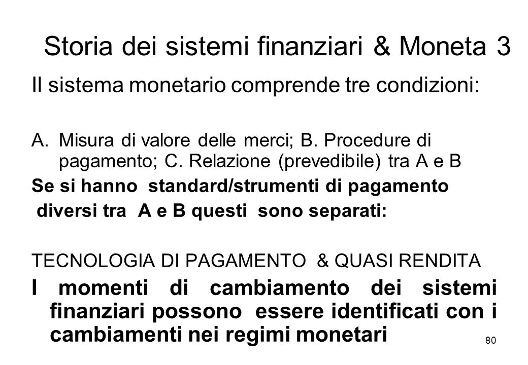 Storia dei sistemi finanziari & Moneta 3 Il sistema monetario comprende tre condizioni: A.Misura di valore delle merci; B. Procedure di pagamento; C.