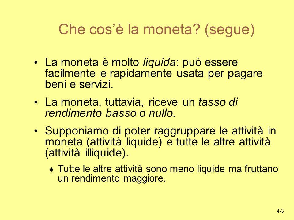 4-3 Che cosè la moneta? (segue) La moneta è molto liquida: può essere facilmente e rapidamente usata per pagare beni e servizi. La moneta, tuttavia, r