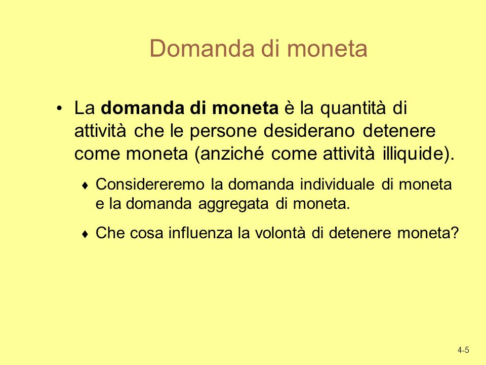 4-5 Domanda di moneta La domanda di moneta è la quantità di attività che le persone desiderano detenere come moneta (anziché come attività illiquide).