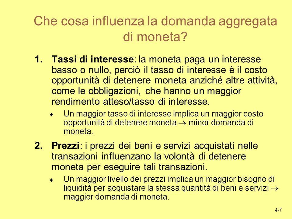 4-7 Che cosa influenza la domanda aggregata di moneta? 1.Tassi di interesse: la moneta paga un interesse basso o nullo, perciò il tasso di interesse è