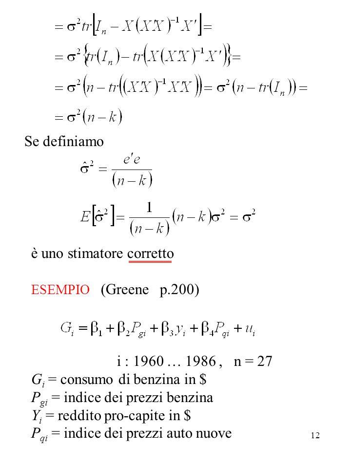 12 è uno stimatore corretto ESEMPIO (Greene p.200) i : 1960 … 1986, n = 27 G i = consumo di benzina in $ P gi = indice dei prezzi benzina Y i = reddit