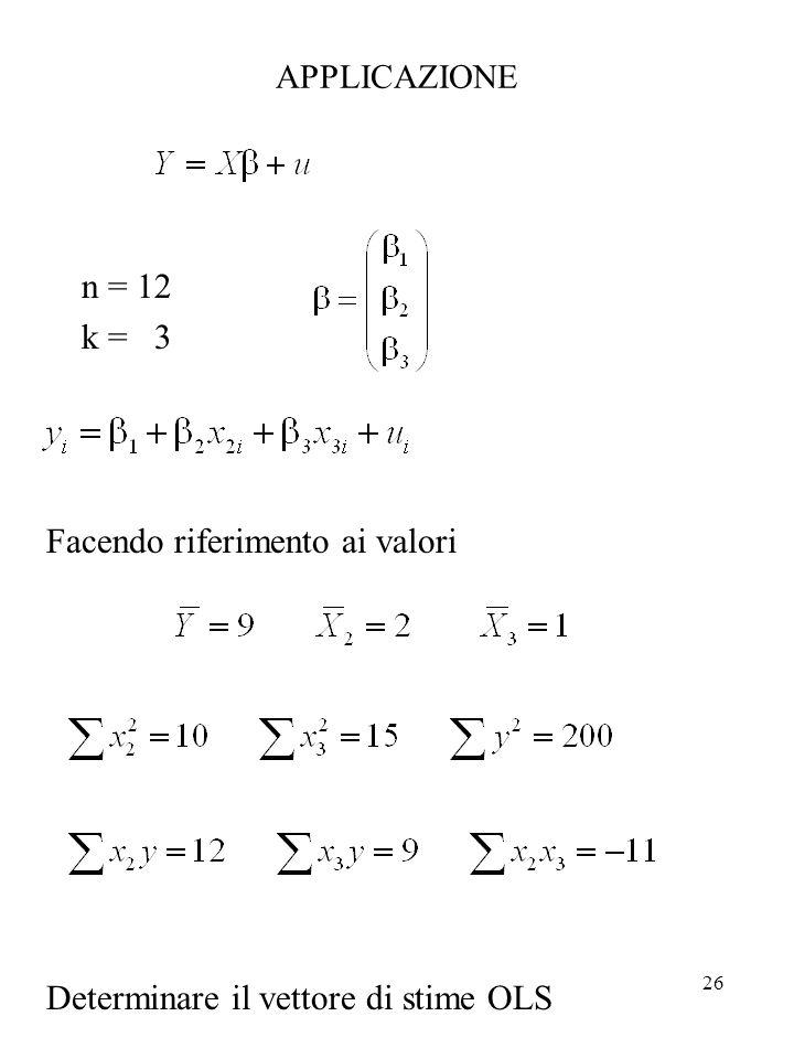 26 APPLICAZIONE n = 12 k = 3 Facendo riferimento ai valori Determinare il vettore di stime OLS