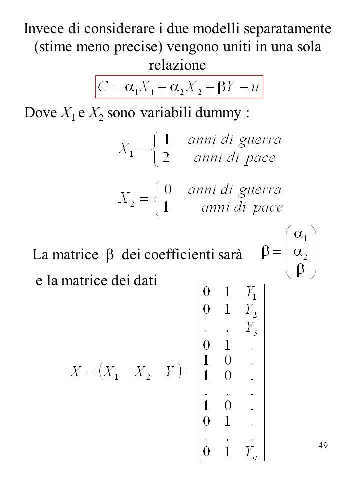 49 Invece di considerare i due modelli separatamente (stime meno precise) vengono uniti in una sola relazione Dove X 1 e X 2 sono variabili dummy : La