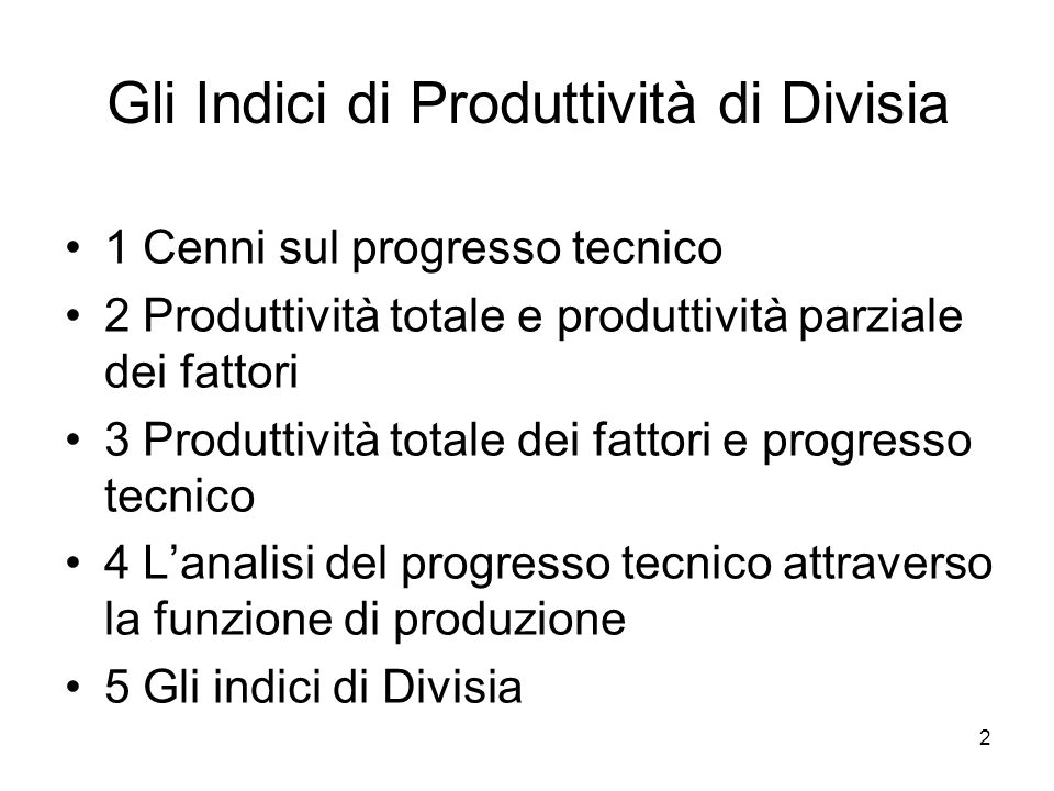 3 Cenni sul progresso tecnico - 1 Per introdurre gli indici di Divisia, è necessario presentare alcune nozioni basilari sul progresso tecnico, che verranno poi sviluppate nel Capitolo 10 e nella Laurea Magistrale.