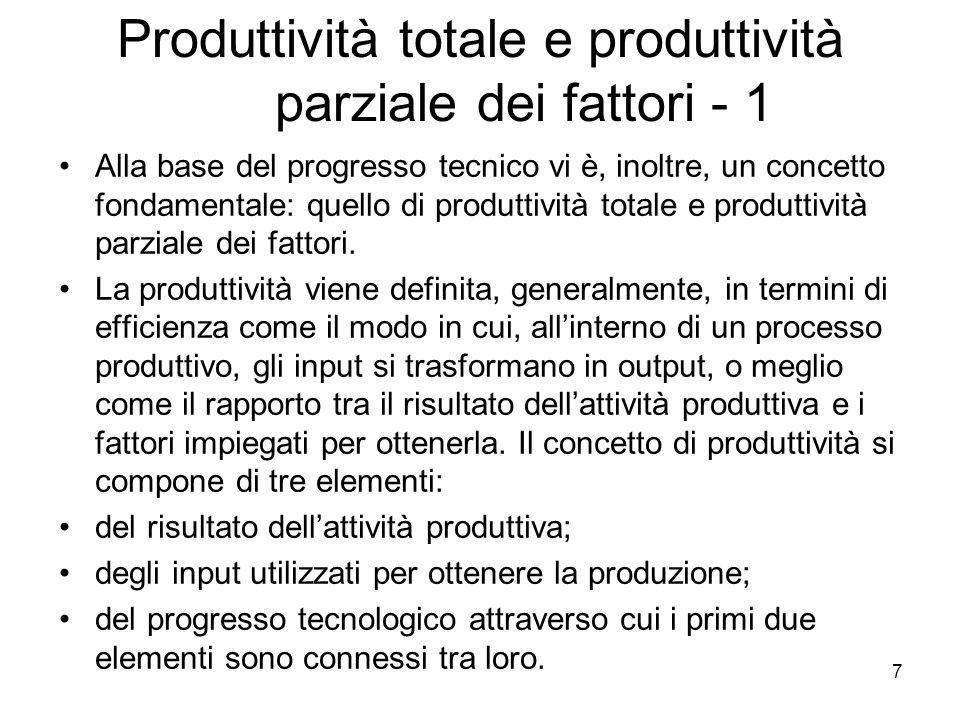 8 Produttività totale e produttività parziale dei fattori - 2 Di norma, della produttività vengono definite le seguenti misure: produttività parziale generica del lavoro (o del capitale), data dal rapporto tra il valore della produzione realizzata in un dato intervallo di tempo e il valore o la quantità del lavoro (o di capitale) impiegato nella produzione; produttività parziale specifica del lavoro (o del capitale), data rapporto fra la quota del valore della produzione che remunera il lavoro (o il capitale) e il valore o la quantità di lavoro (o di capitale) impiegato; produttività globale o totale dei fattori, data dal rapporto fra il valore della produzione e il valore dei fattori impiegati nel processo produttivo.