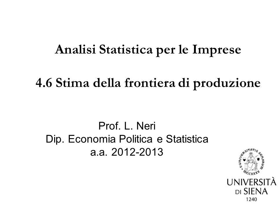 1 Analisi Statistica per le Imprese 4.6 Stima della frontiera di produzione Prof. L. Neri Dip. Economia Politica e Statistica a.a. 2012-2013